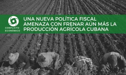 UNA NUEVA POLÍTICA FISCAL AMENAZA CON FRENAR AÚN MÁS LA PRODUCCIÓN AGRÍCOLA CUBANA