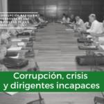 Corrupción, crisis y dirigentes incapaces