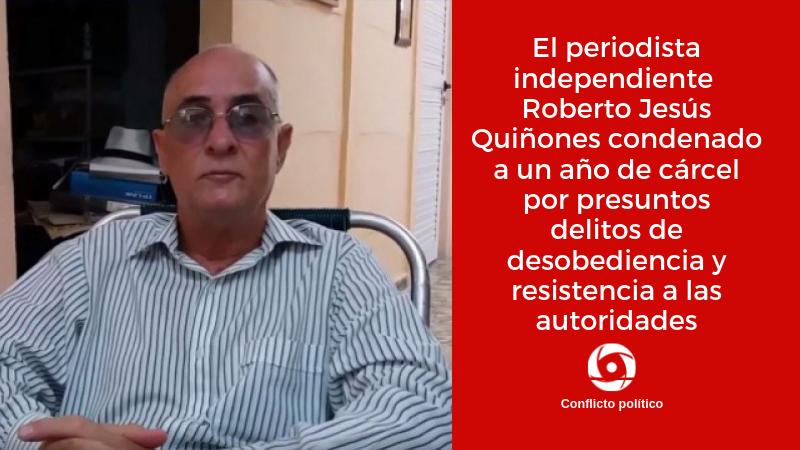 Elperiodista independiente Roberto Jesús Quiñones condenado a un año de cárcel porpresuntos delitosde desobediencia y resistencia a las autoridades